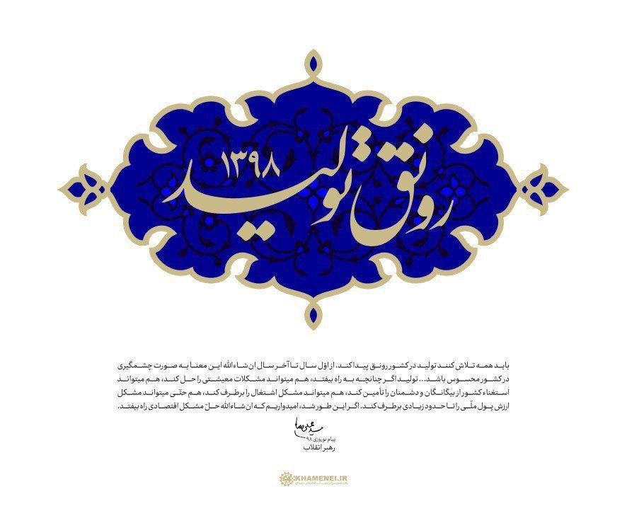 حضرت آیتالله خامنهای رهبر انقلاب اسلامی در پیامی بهمناسبت آغاز سال ۱۳۹۸، سال جدید را سال «رونق تولید» نامگذاری کردند.
